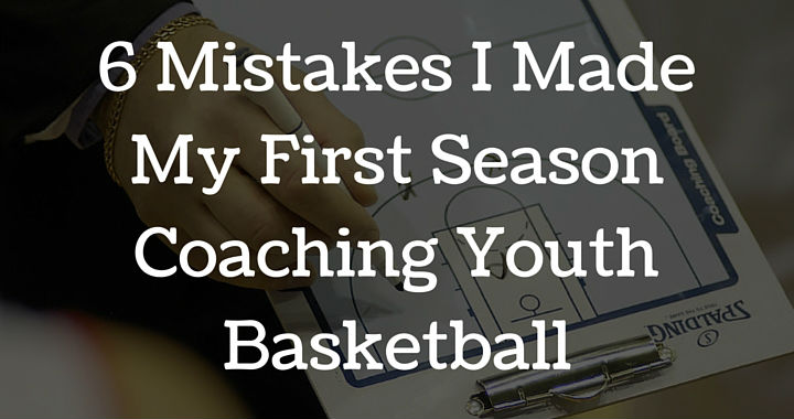 6 Mistakes I Made My First Season Coaching Youth Basketball